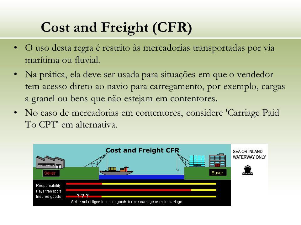 Cost and Freight (CFR) O uso desta regra é restrito às mercadorias transportadas por via marítima ou fluvial. Na prática, ela deve ser usada para situ