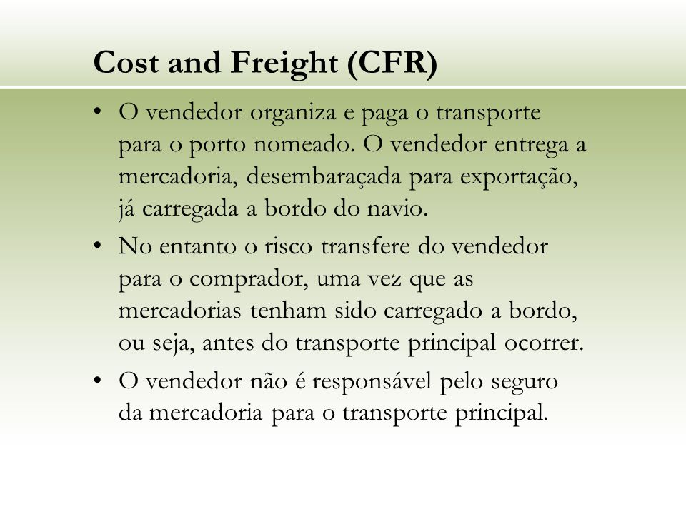 Cost and Freight (CFR) O vendedor organiza e paga o transporte para o porto nomeado. O vendedor entrega a mercadoria, desembaraçada para exportação, j