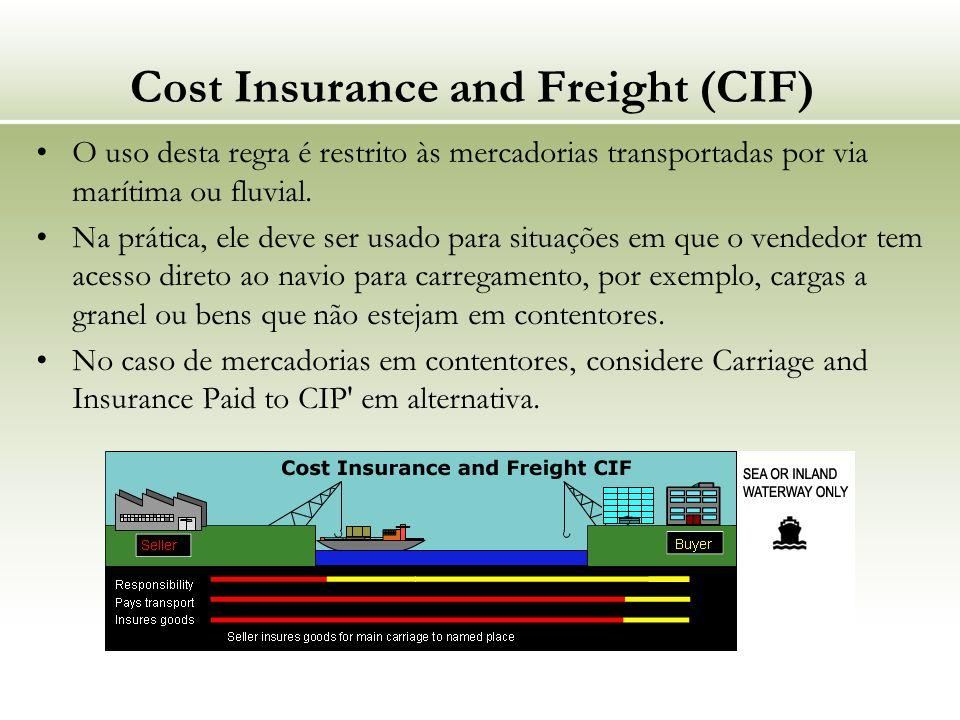 Cost Insurance and Freight (CIF) O uso desta regra é restrito às mercadorias transportadas por via marítima ou fluvial. Na prática, ele deve ser usado