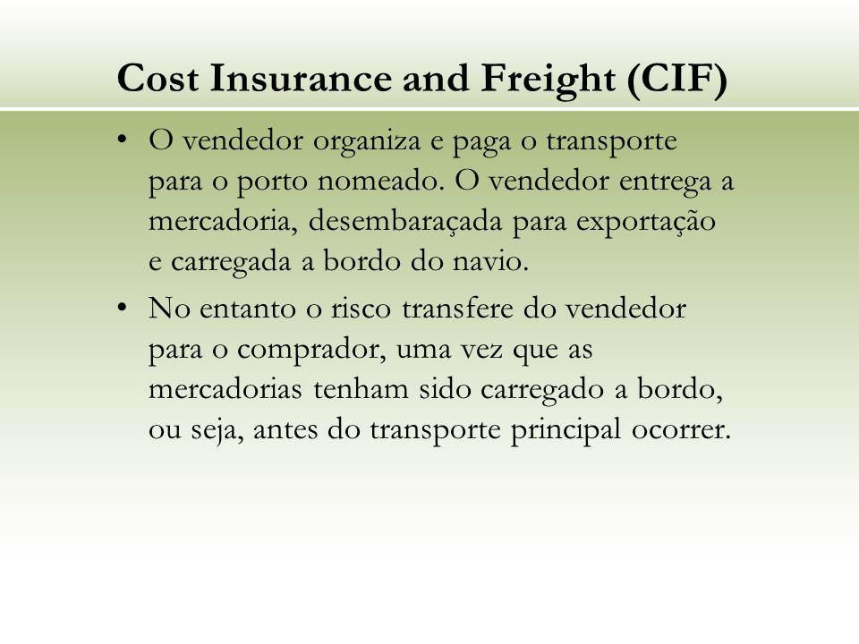 Cost Insurance and Freight (CIF) O vendedor organiza e paga o transporte para o porto nomeado. O vendedor entrega a mercadoria, desembaraçada para exp