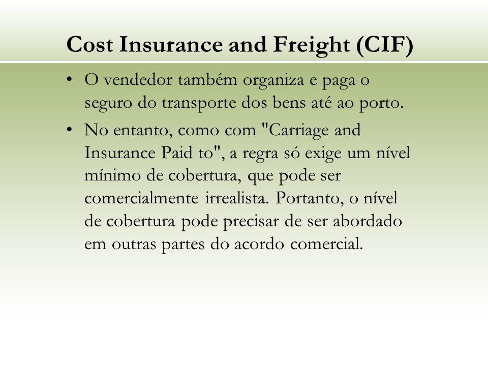 Cost Insurance and Freight (CIF) O vendedor também organiza e paga o seguro do transporte dos bens até ao porto.