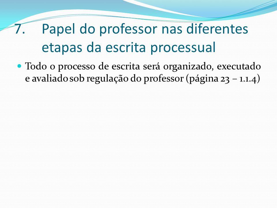 7.Papel do professor nas diferentes etapas da escrita processual Todo o processo de escrita será organizado, executado e avaliado sob regulação do professor (página 23 – 1.1.4)