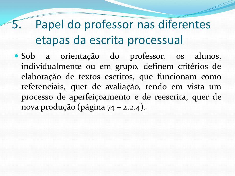 5.Papel do professor nas diferentes etapas da escrita processual Sob a orientação do professor, os alunos, individualmente ou em grupo, definem critér