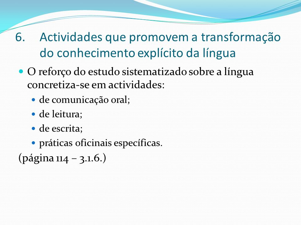 6.Actividades que promovem a transformação do conhecimento explícito da língua O reforço do estudo sistematizado sobre a língua concretiza-se em actividades: de comunicação oral; de leitura; de escrita; práticas oficinais específicas.