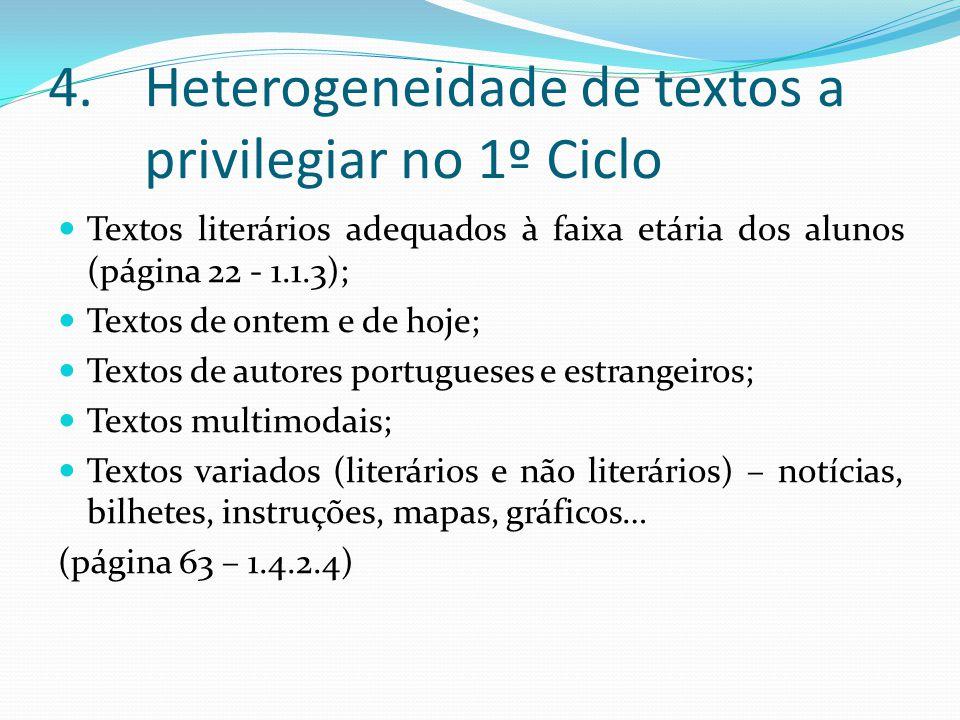 4.Heterogeneidade de textos a privilegiar no 1º Ciclo Textos literários adequados à faixa etária dos alunos (página 22 - 1.1.3); Textos de ontem e de hoje; Textos de autores portugueses e estrangeiros; Textos multimodais; Textos variados (literários e não literários) – notícias, bilhetes, instruções, mapas, gráficos… (página 63 – 1.4.2.4)