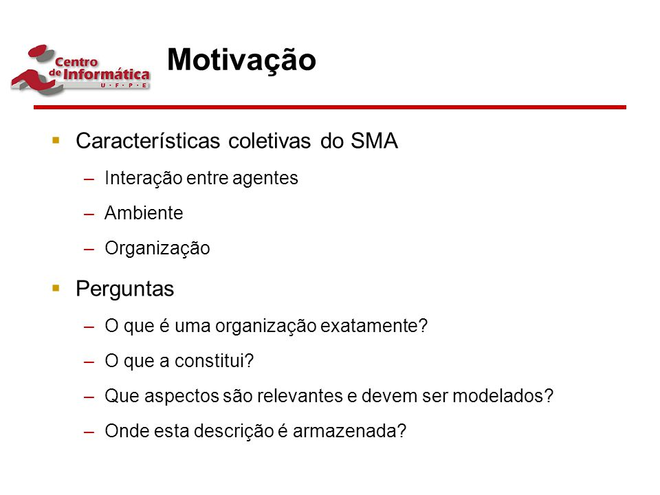 Motivação  Características coletivas do SMA –Interação entre agentes –Ambiente –Organização  Perguntas –O que é uma organização exatamente? –O que a