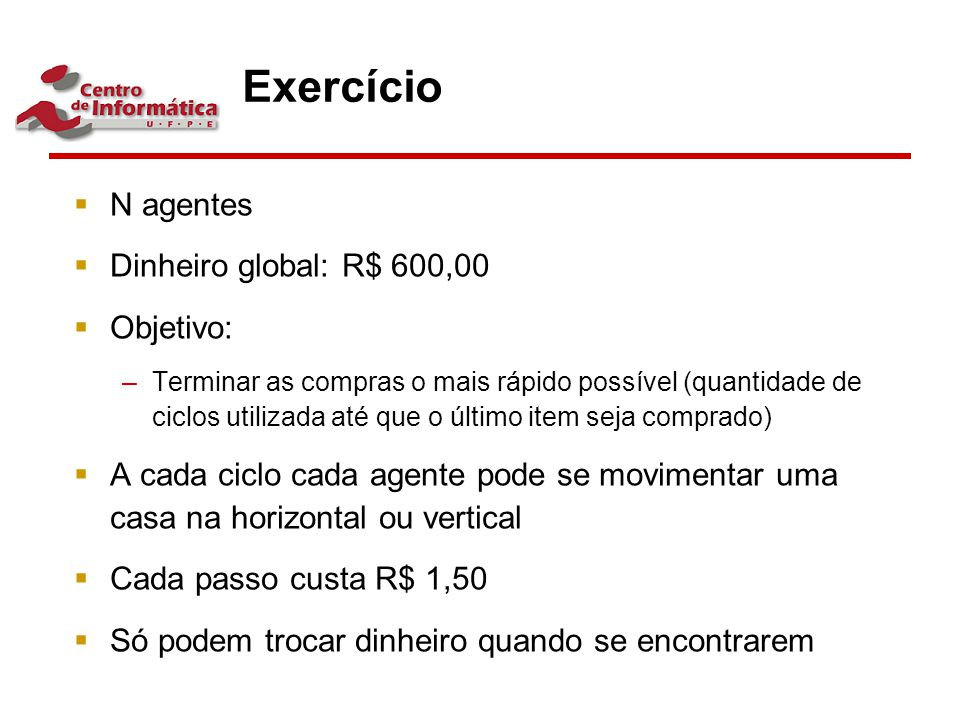 Exercício  N agentes  Dinheiro global: R$ 600,00  Objetivo: –Terminar as compras o mais rápido possível (quantidade de ciclos utilizada até que o ú