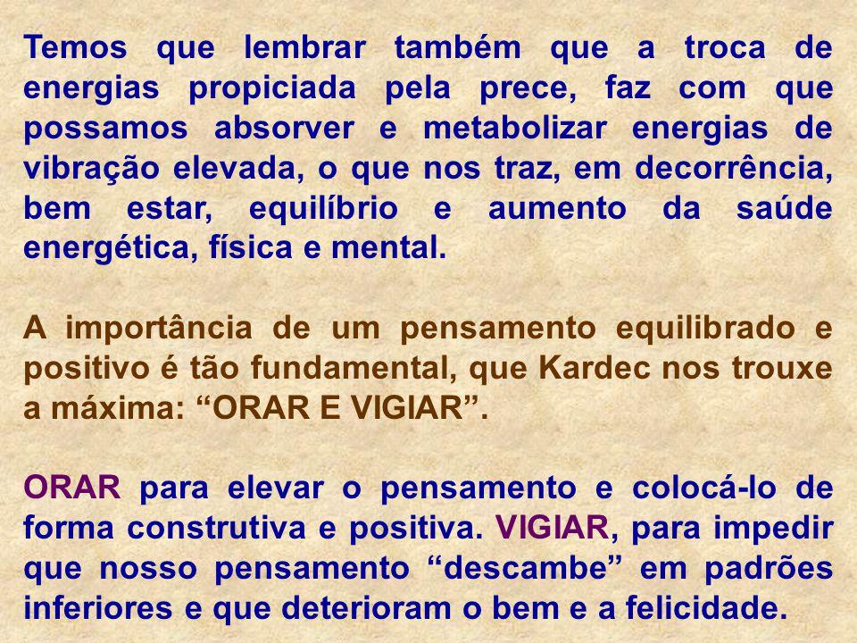 Temos que lembrar também que a troca de energias propiciada pela prece, faz com que possamos absorver e metabolizar energias de vibração elevada, o qu