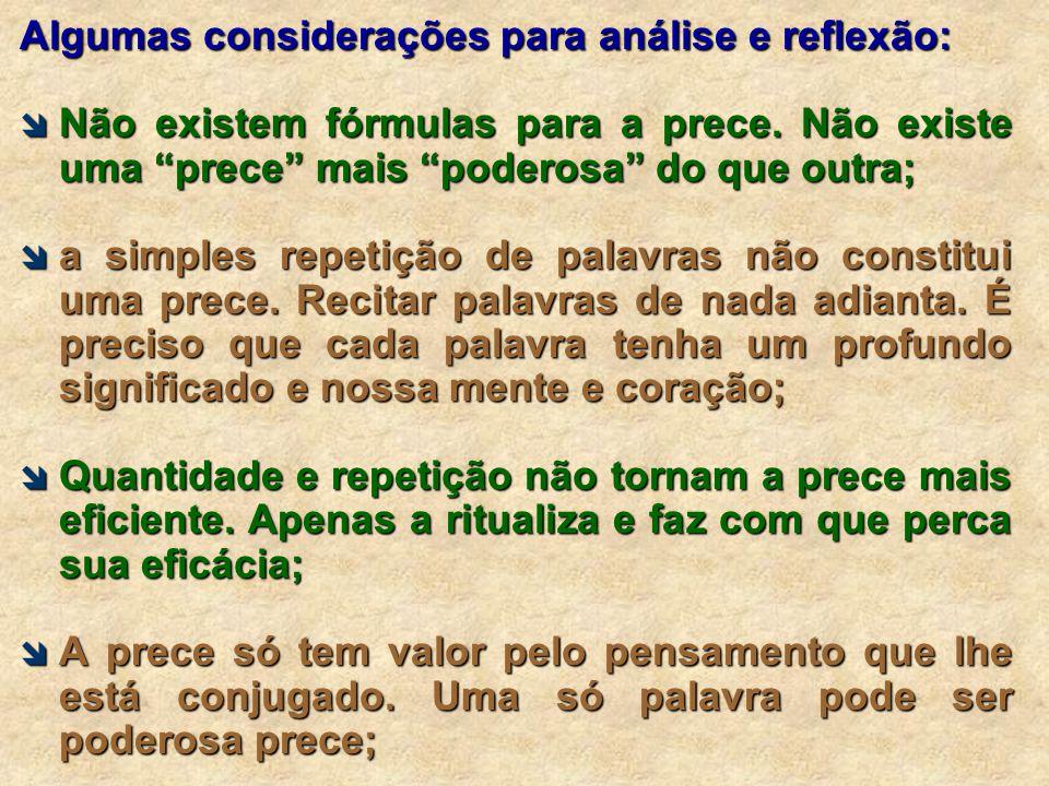 """Algumas considerações para análise e reflexão:  Não existem fórmulas para a prece. Não existe uma """"prece"""" mais """"poderosa"""" do que outra;  a simples r"""