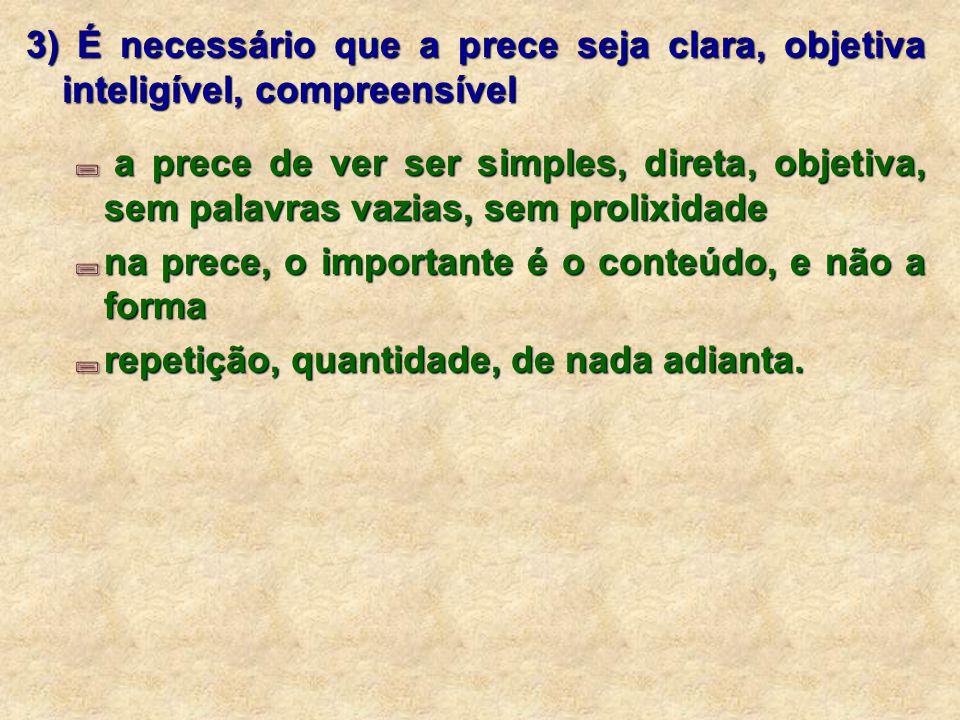 3) É necessário que a prece seja clara, objetiva inteligível, compreensível  a prece de ver ser simples, direta, objetiva, sem palavras vazias, sem p