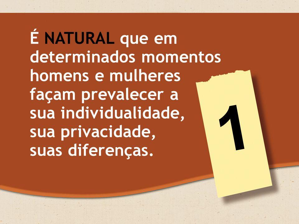 É NATURAL que em determinados momentos homens e mulheres façam prevalecer a sua individualidade, sua privacidade, suas diferenças.
