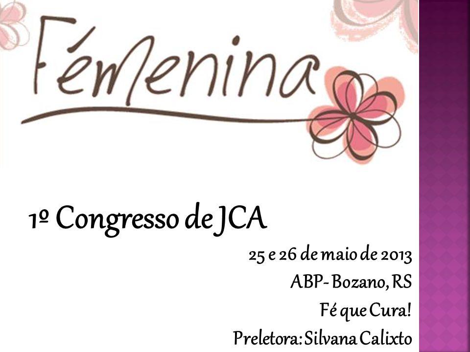 1º Congresso de JCA 25 e 26 de maio de 2013 ABP- Bozano, RS Fé que Cura! Preletora: Silvana Calixto