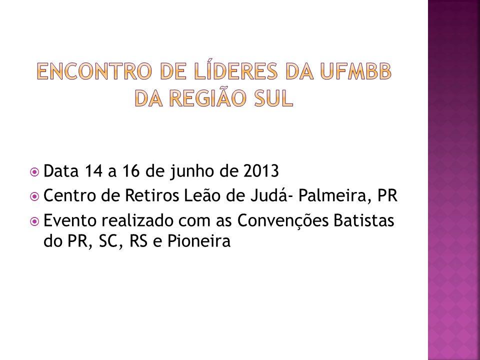  Data 14 a 16 de junho de 2013  Centro de Retiros Leão de Judá- Palmeira, PR  Evento realizado com as Convenções Batistas do PR, SC, RS e Pioneira