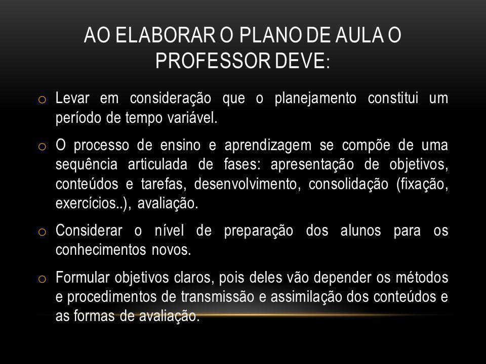 AO ELABORAR O PLANO DE AULA O PROFESSOR DEVE : o Levar em consideração que o planejamento constitui um período de tempo variável. o O processo de ensi
