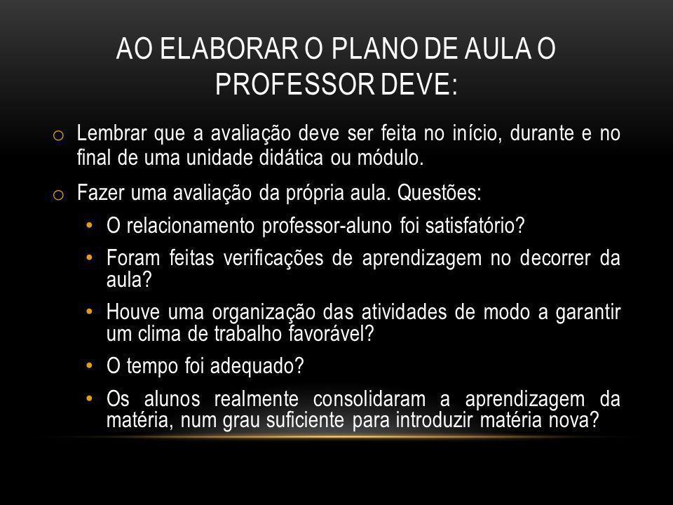 AO ELABORAR O PLANO DE AULA O PROFESSOR DEVE: o Lembrar que a avaliação deve ser feita no início, durante e no final de uma unidade didática ou módulo