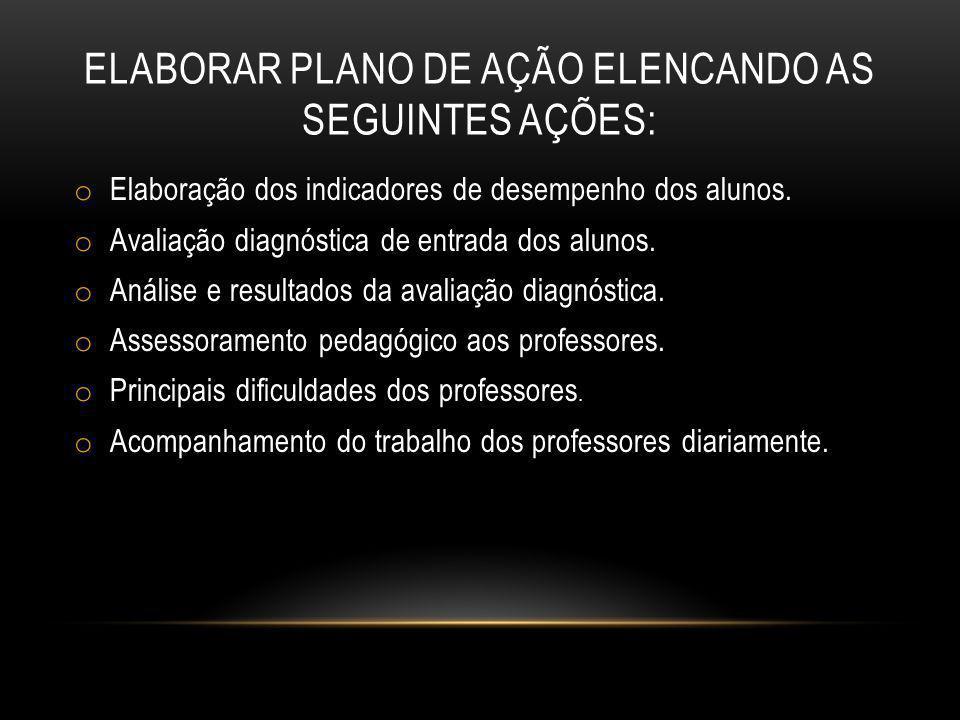 ELABORAR PLANO DE AÇÃO ELENCANDO AS SEGUINTES AÇÕES: o Elaboração dos indicadores de desempenho dos alunos. o Avaliação diagnóstica de entrada dos alu