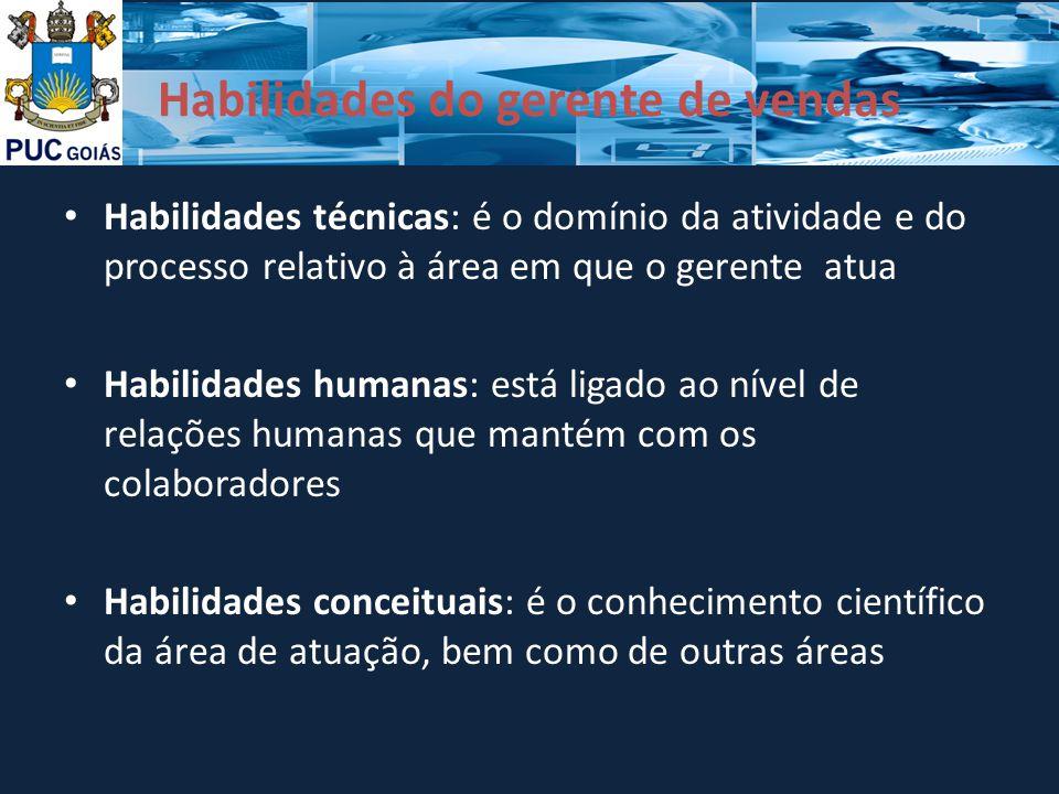 Habilidades do gerente de vendas Habilidades técnicas: é o domínio da atividade e do processo relativo à área em que o gerente atua Habilidades humana
