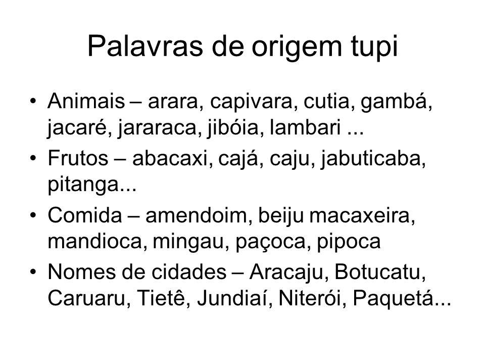 Palavras de origem tupi Animais – arara, capivara, cutia, gambá, jacaré, jararaca, jibóia, lambari... Frutos – abacaxi, cajá, caju, jabuticaba, pitang