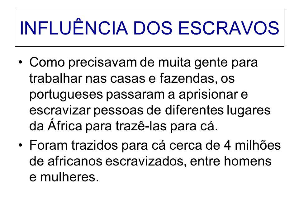 INFLUÊNCIA DOS ESCRAVOS Como precisavam de muita gente para trabalhar nas casas e fazendas, os portugueses passaram a aprisionar e escravizar pessoas