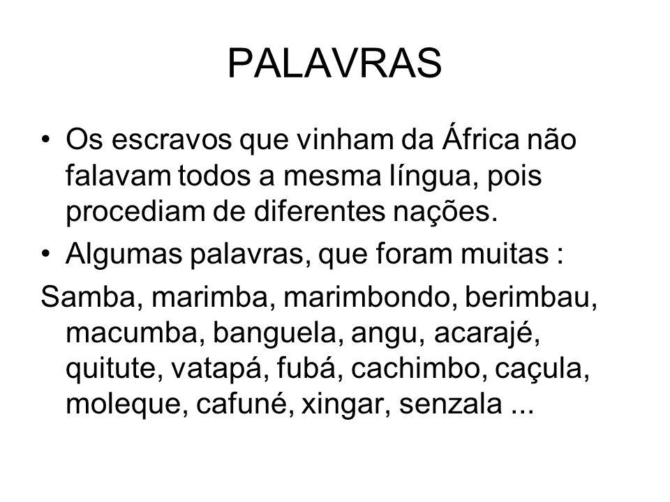 PALAVRAS Os escravos que vinham da África não falavam todos a mesma língua, pois procediam de diferentes nações. Algumas palavras, que foram muitas :
