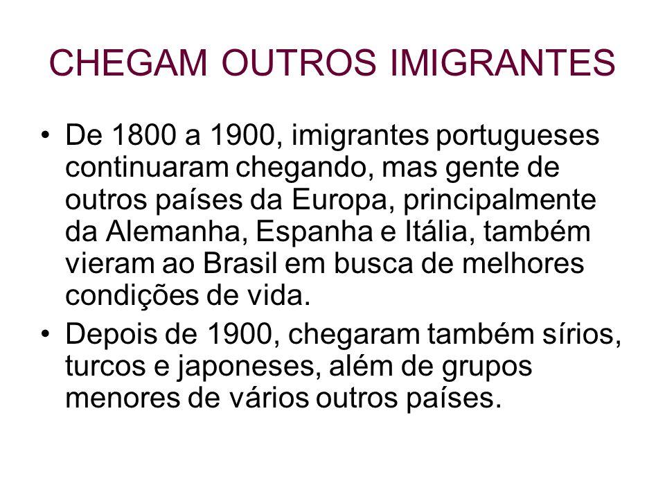 CHEGAM OUTROS IMIGRANTES De 1800 a 1900, imigrantes portugueses continuaram chegando, mas gente de outros países da Europa, principalmente da Alemanha