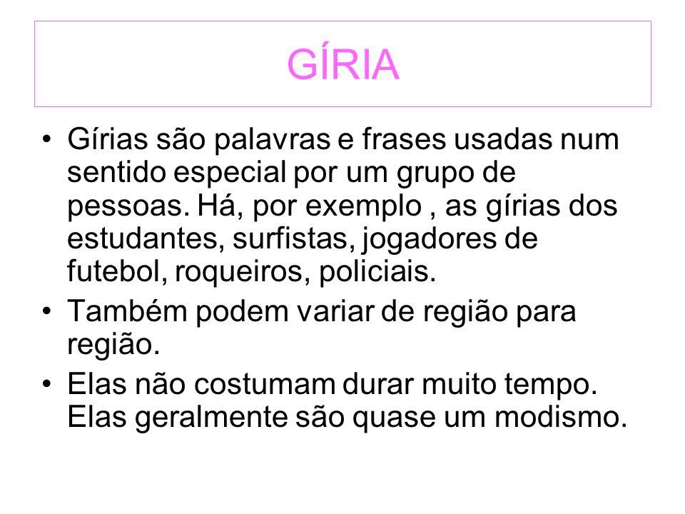 GÍRIA Gírias são palavras e frases usadas num sentido especial por um grupo de pessoas. Há, por exemplo, as gírias dos estudantes, surfistas, jogadore