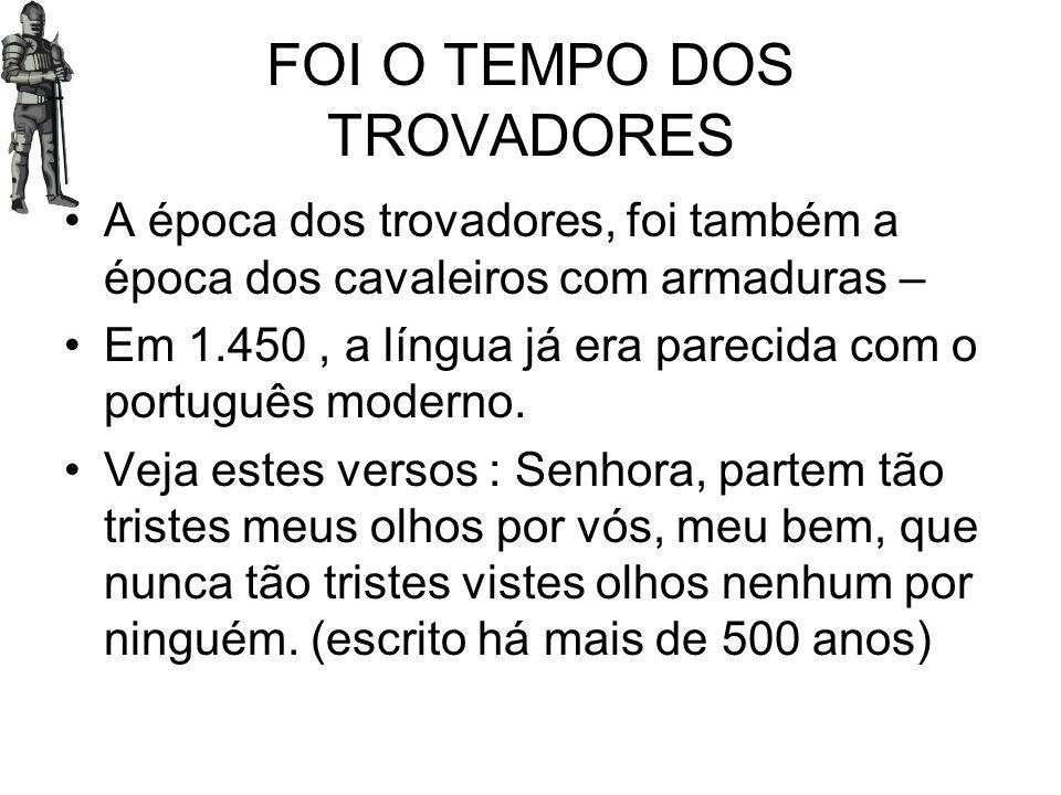 FOI O TEMPO DOS TROVADORES A época dos trovadores, foi também a época dos cavaleiros com armaduras – Em 1.450, a língua já era parecida com o portuguê