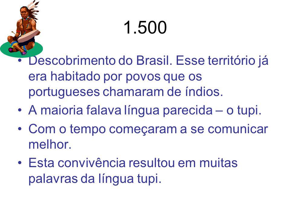 1.500 Descobrimento do Brasil. Esse território já era habitado por povos que os portugueses chamaram de índios. A maioria falava língua parecida – o t