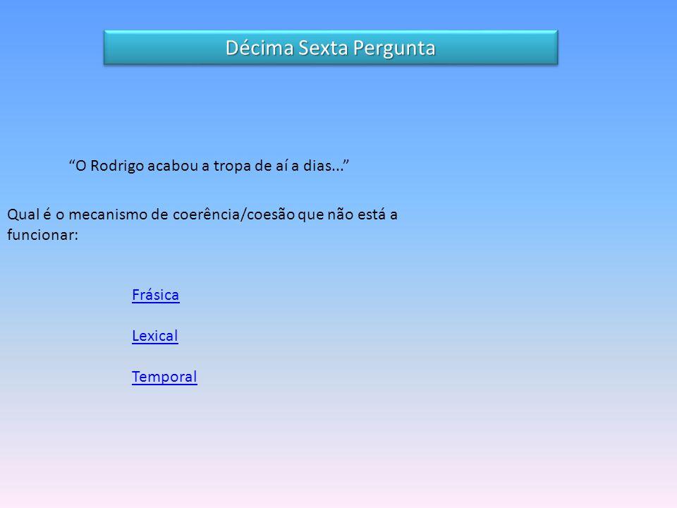 O Rodrigo acabou a tropa de aí a dias... Qual é o mecanismo de coerência/coesão que não está a funcionar: Frásica Lexical Temporal Décima Sexta Pergunta