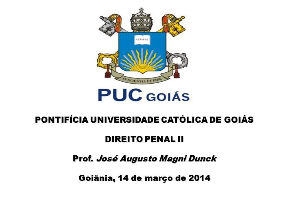 PONTIFÍCIA UNIVERSIDADE CATÓLICA DE GOIÁS DIREITO PENAL II Prof. José Augusto Magni Dunck Goiânia, 14 de março de 2014