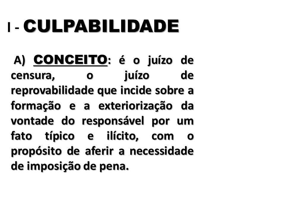 CULPABILIDADE I - CULPABILIDADE A) CONCEITO : é o juízo de censura, o juízo de reprovabilidade que incide sobre a formação e a exteriorização da vont