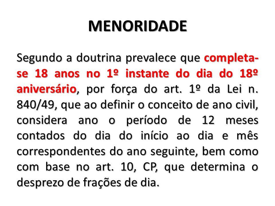 MENORIDADE Segundo a doutrina prevalece que completa- se 18 anos no 1º instante do dia do 18º aniversário, por força do art. 1º da Lei n. 840/49, que