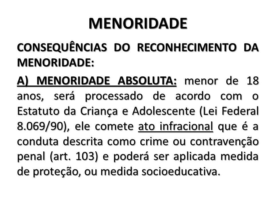 MENORIDADE CONSEQUÊNCIAS DO RECONHECIMENTO DA MENORIDADE: A) MENORIDADE ABSOLUTA: menor de 18 anos, será processado de acordo com o Estatuto da Crianç