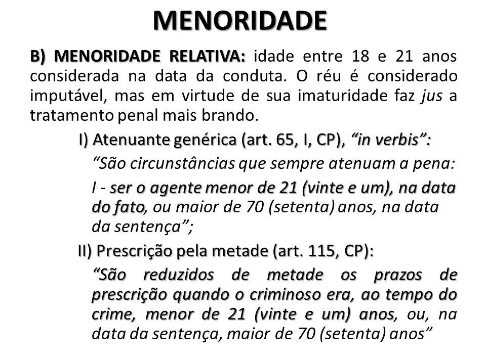 MENORIDADE B) MENORIDADE RELATIVA: B) MENORIDADE RELATIVA: idade entre 18 e 21 anos considerada na data da conduta. O réu é considerado imputável, mas