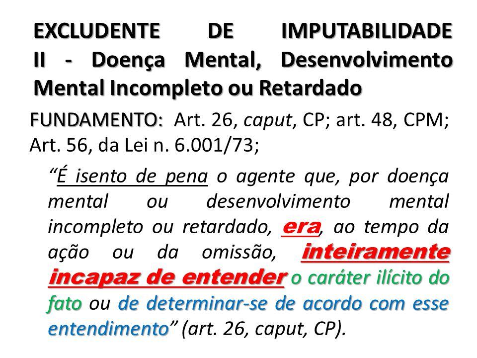 EXCLUDENTE DE IMPUTABILIDADE II - Doença Mental, Desenvolvimento Mental Incompleto ou Retardado FUNDAMENTO: FUNDAMENTO: Art. 26, caput, CP; art. 48, C