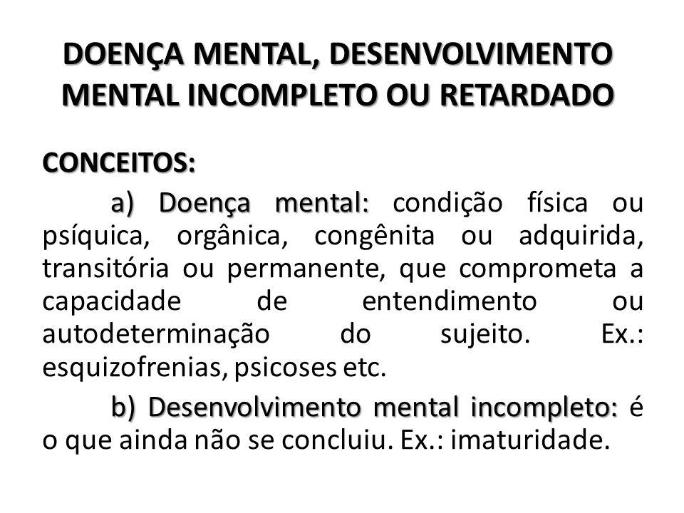 DOENÇA MENTAL, DESENVOLVIMENTO MENTAL INCOMPLETO OU RETARDADO CONCEITOS: a) Doença mental: a) Doença mental: condição física ou psíquica, orgânica, co