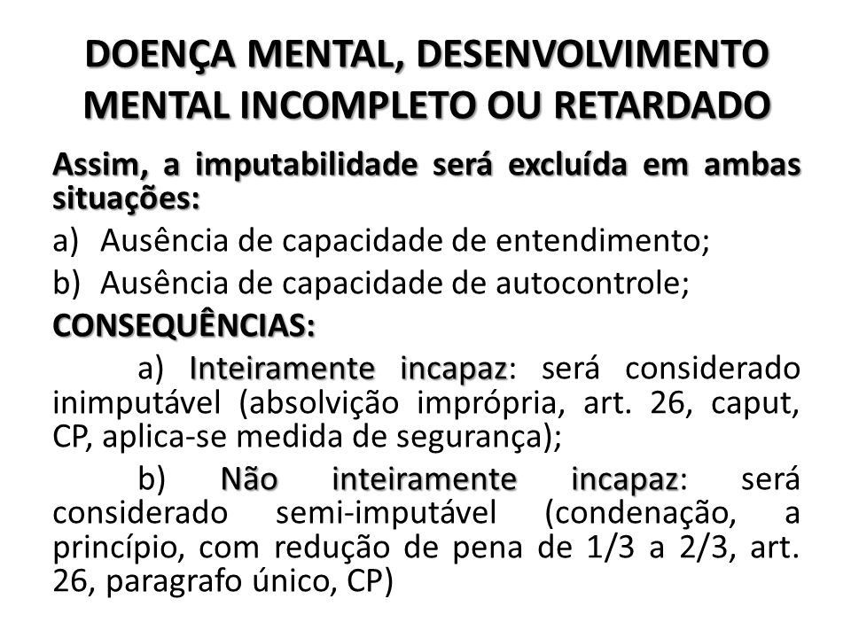 DOENÇA MENTAL, DESENVOLVIMENTO MENTAL INCOMPLETO OU RETARDADO Assim, a imputabilidade será excluída em ambas situações: a)Ausência de capacidade de en