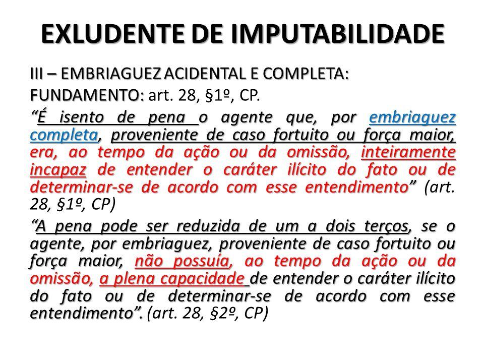 """EXLUDENTE DE IMPUTABILIDADE III – EMBRIAGUEZ ACIDENTAL E COMPLETA: FUNDAMENTO: FUNDAMENTO: art. 28, §1º, CP. """"É isento de pena o agente que, por embri"""