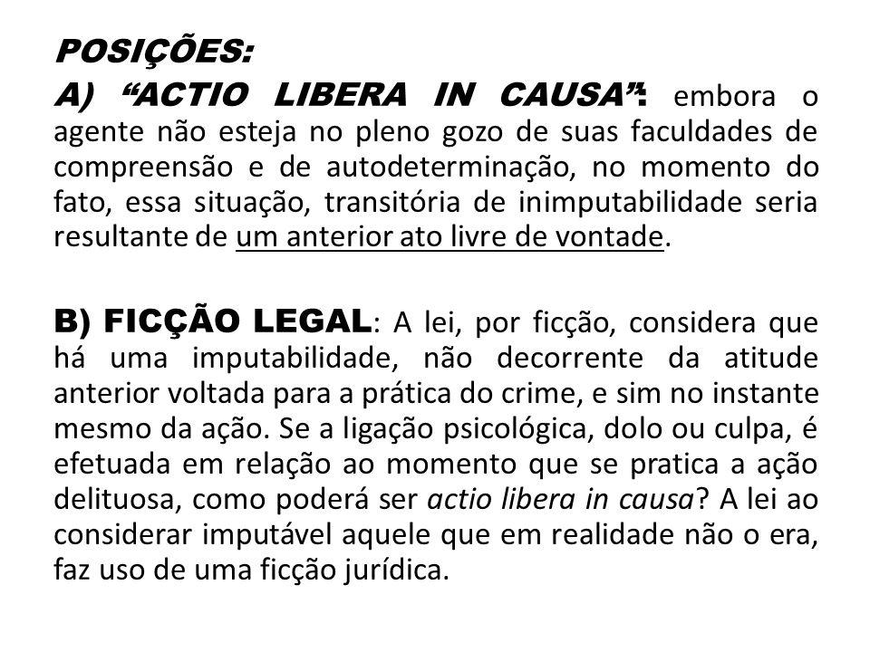 """POSIÇÕES: A) """"ACTIO LIBERA IN CAUSA"""": embora o agente não esteja no pleno gozo de suas faculdades de compreensão e de autodeterminação, no momento do"""