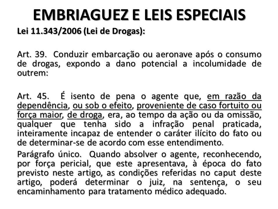 EMBRIAGUEZ E LEIS ESPECIAIS Lei 11.343/2006 (Lei de Drogas): Art. 39. Conduzir embarcação ou aeronave após o consumo de drogas, expondo a dano potenci