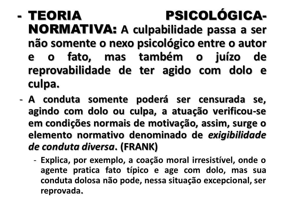 -TEORIA PSICOLÓGICA- NORMATIVA: A culpabilidade passa a ser não somente o nexo psicológico entre o autor e o fato, mas também o juízo de reprovabilida