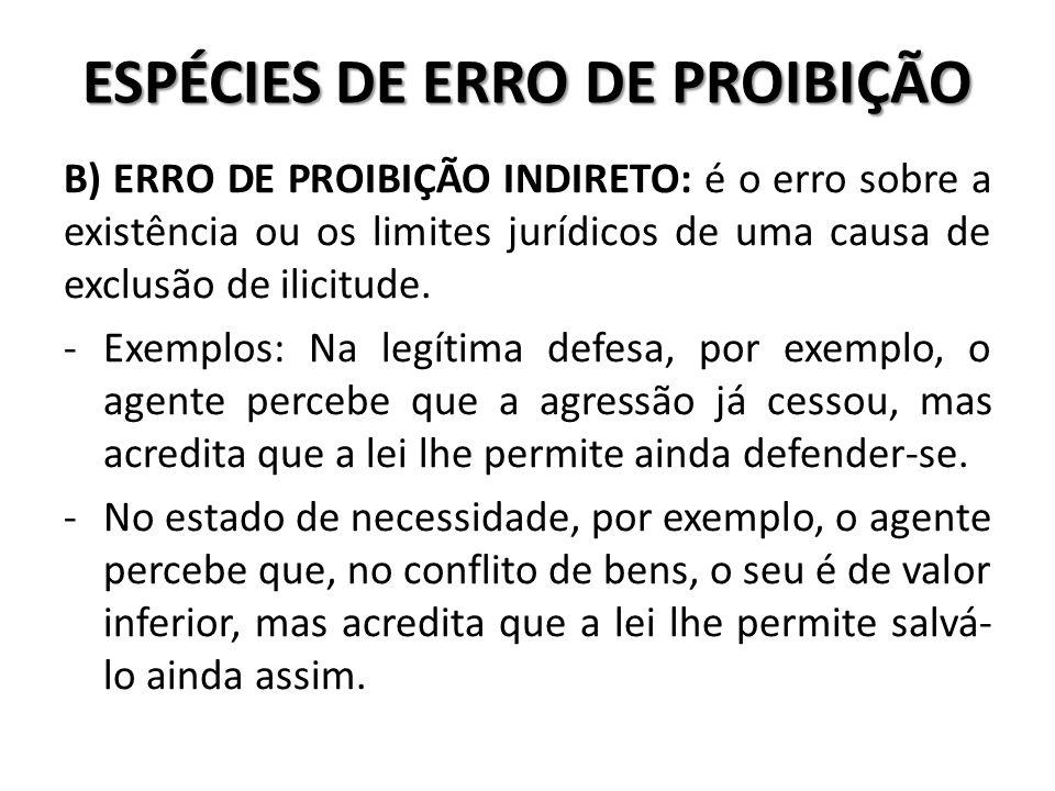 ESPÉCIES DE ERRO DE PROIBIÇÃO B) ERRO DE PROIBIÇÃO INDIRETO: é o erro sobre a existência ou os limites jurídicos de uma causa de exclusão de ilicitude