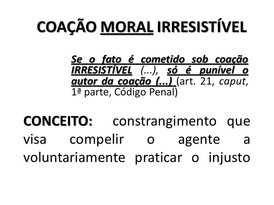 CONCEITO: CONCEITO: constrangimento que visa compelir o agente a voluntariamente praticar o injusto Se o fato é cometido sob coação IRRESISTÍVEL só é