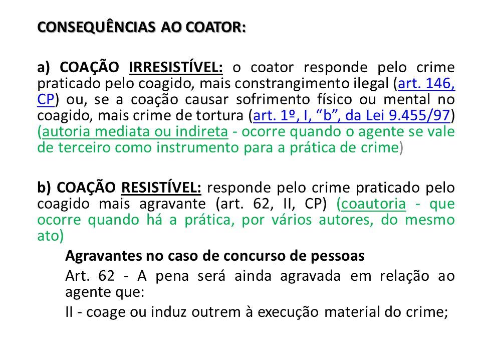 CONSEQUÊNCIAS AO COATOR: a) COAÇÃO IRRESISTÍVEL: o coator responde pelo crime praticado pelo coagido, mais constrangimento ilegal (art. 146, CP) ou, s