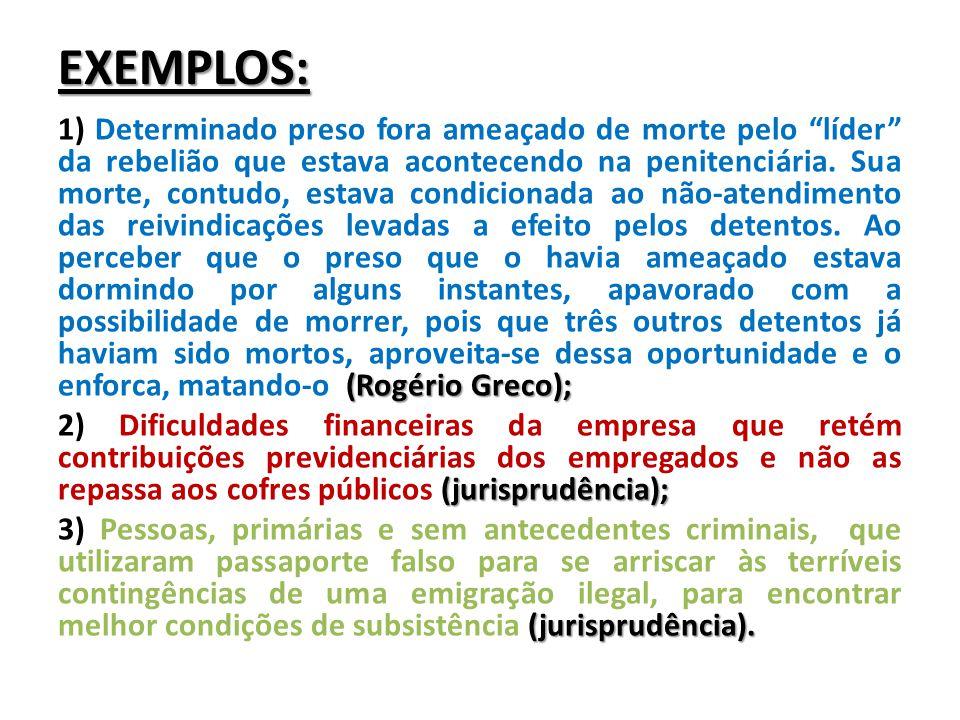 """EXEMPLOS: (Rogério Greco); 1) Determinado preso fora ameaçado de morte pelo """"líder"""" da rebelião que estava acontecendo na penitenciária. Sua morte, co"""