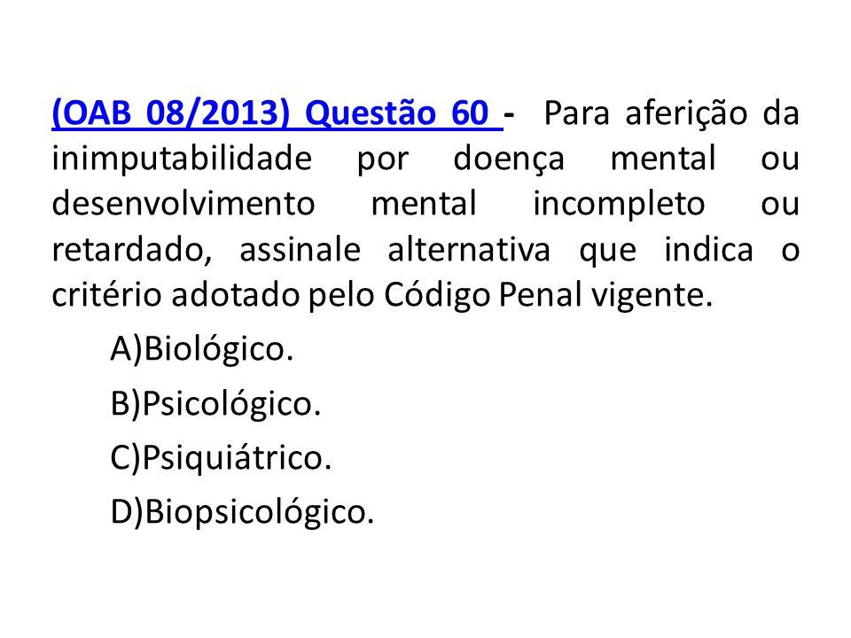 (OAB 08/2013) Questão 60 (OAB 08/2013) Questão 60 - Para aferição da inimputabilidade por doença mental ou desenvolvimento mental incompleto ou retard