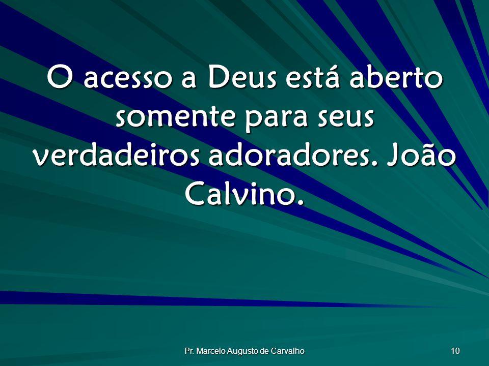 Pr. Marcelo Augusto de Carvalho 10 O acesso a Deus está aberto somente para seus verdadeiros adoradores. João Calvino.