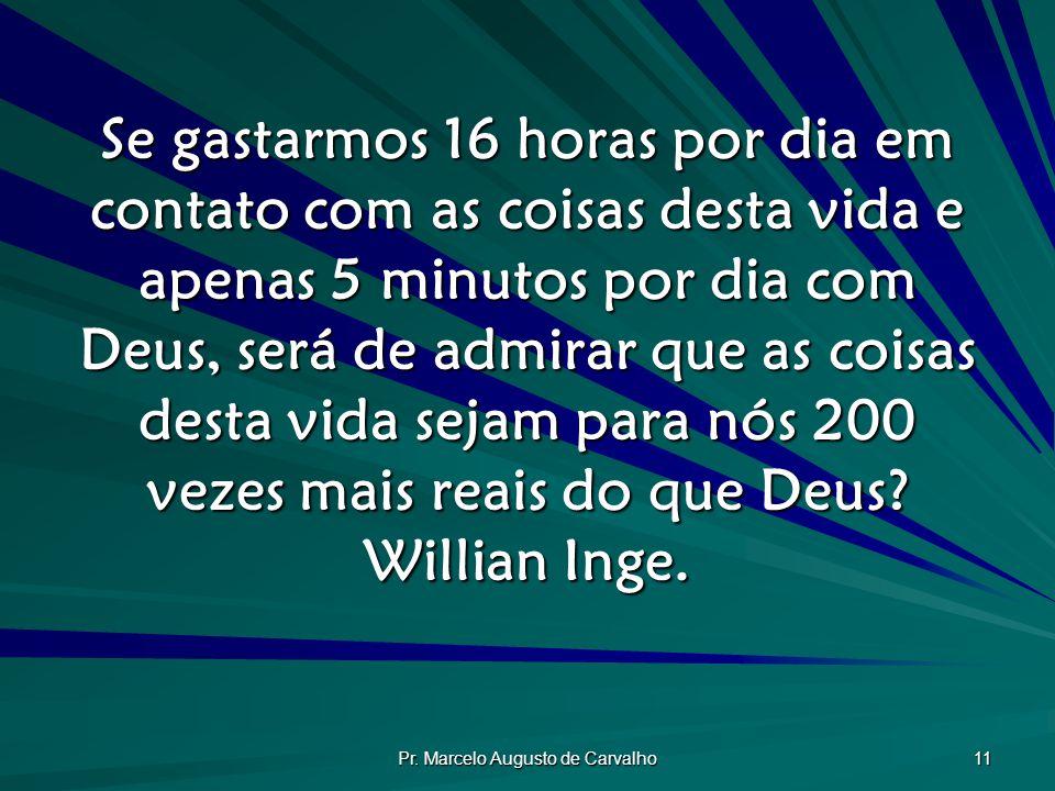 Pr. Marcelo Augusto de Carvalho 11 Se gastarmos 16 horas por dia em contato com as coisas desta vida e apenas 5 minutos por dia com Deus, será de admi