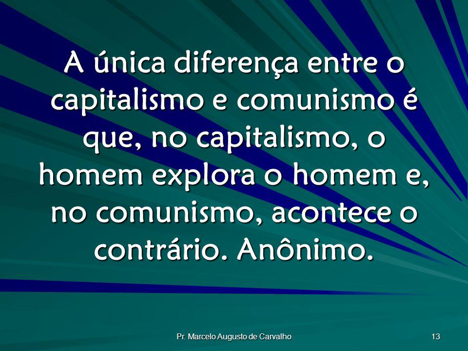 Pr. Marcelo Augusto de Carvalho 13 A única diferença entre o capitalismo e comunismo é que, no capitalismo, o homem explora o homem e, no comunismo, a