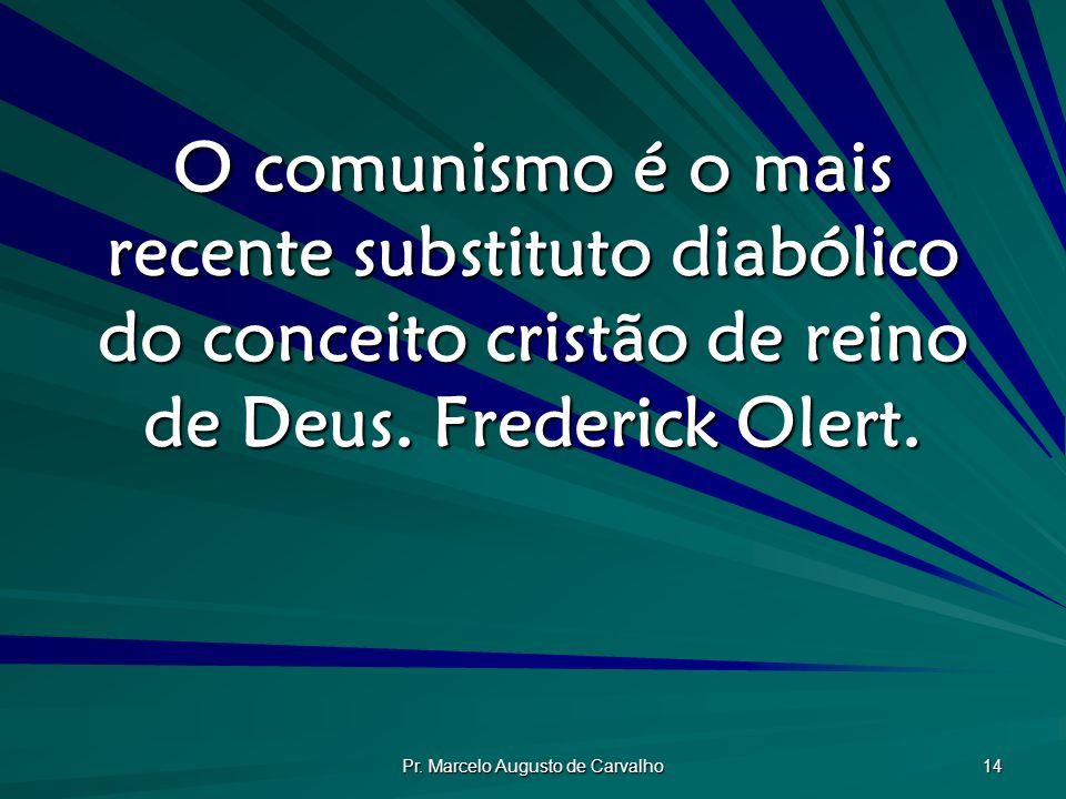 Pr. Marcelo Augusto de Carvalho 14 O comunismo é o mais recente substituto diabólico do conceito cristão de reino de Deus. Frederick Olert.